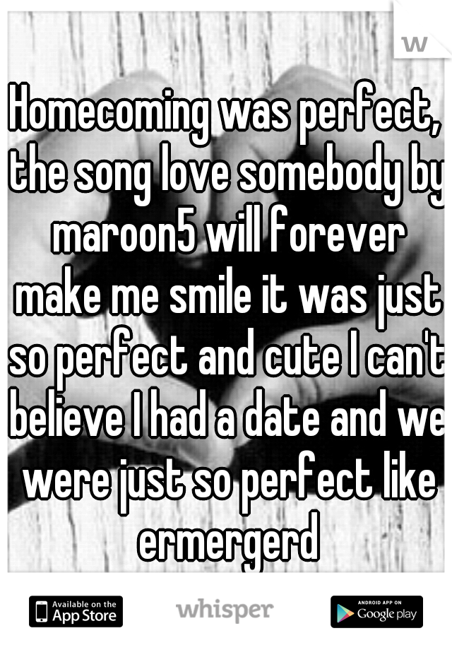 Homecoming was perfect, the song love somebody by maroon5 will forever make me smile it was just so perfect and cute I can't believe I had a date and we were just so perfect like ermergerd