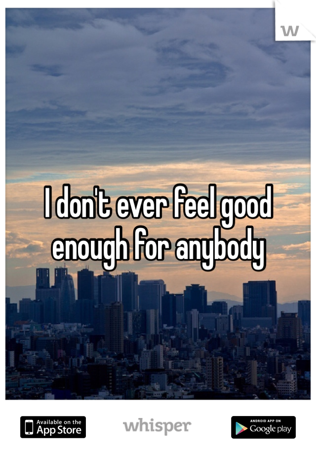 I don't ever feel good enough for anybody
