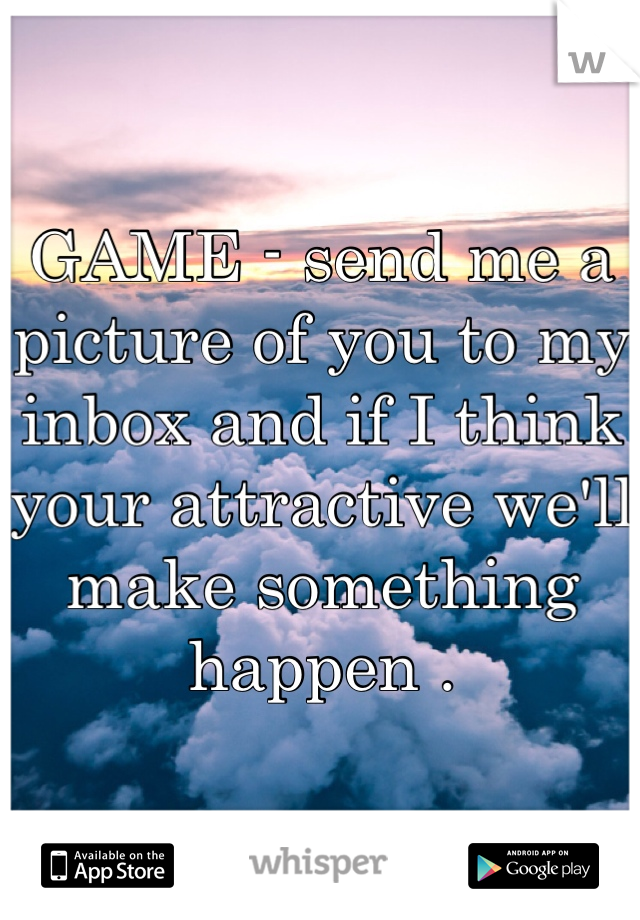 GAME - send me a picture of you to my inbox and if I think your attractive we'll make something happen .