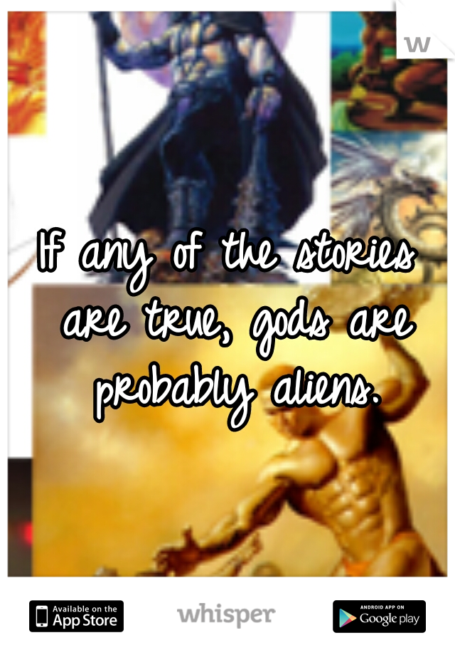 If any of the stories are true, gods are probably aliens.