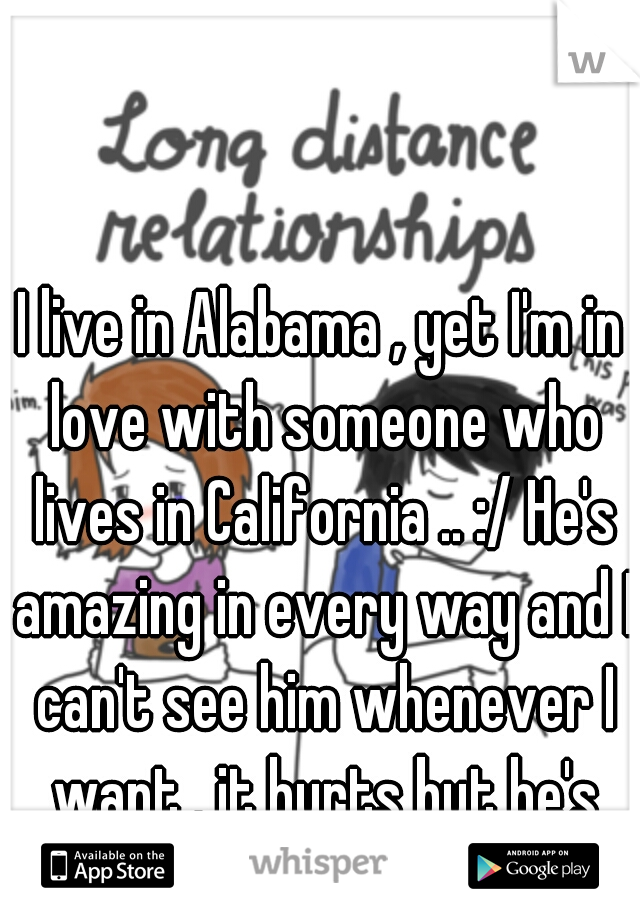 I live in Alabama , yet I'm in love with someone who lives in California .. :/ He's amazing in every way and I can't see him whenever I want . it hurts but he's worth it !! <3