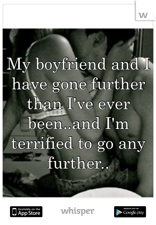 My boyfriend and I have gone further than I've ever been..and I'm terrified to go any further..