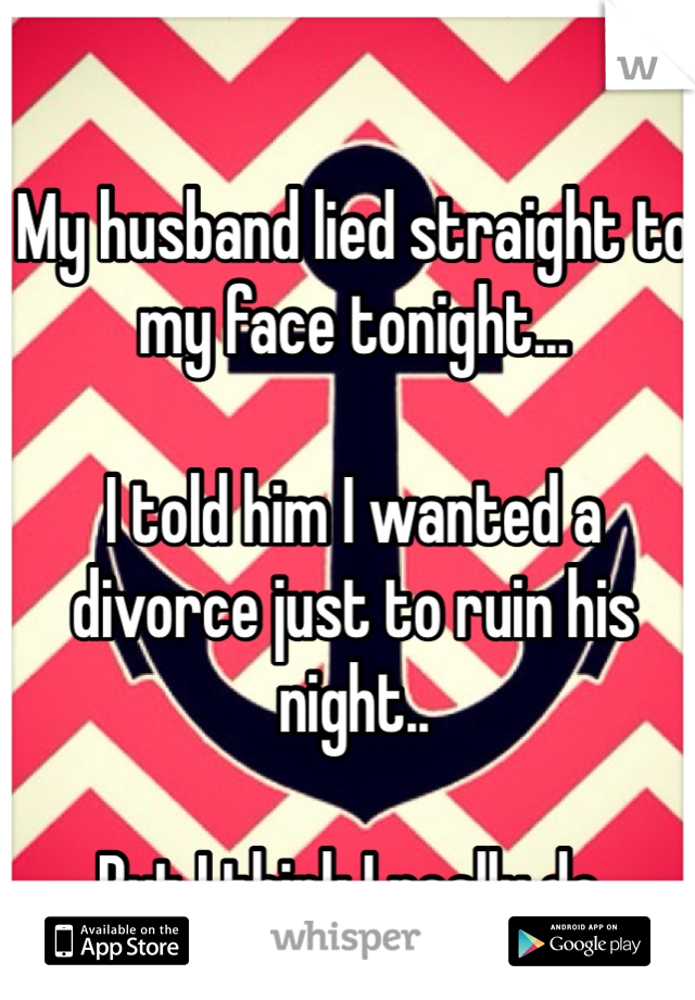My husband lied straight to my face tonight...  I told him I wanted a divorce just to ruin his night..  But I think I really do.