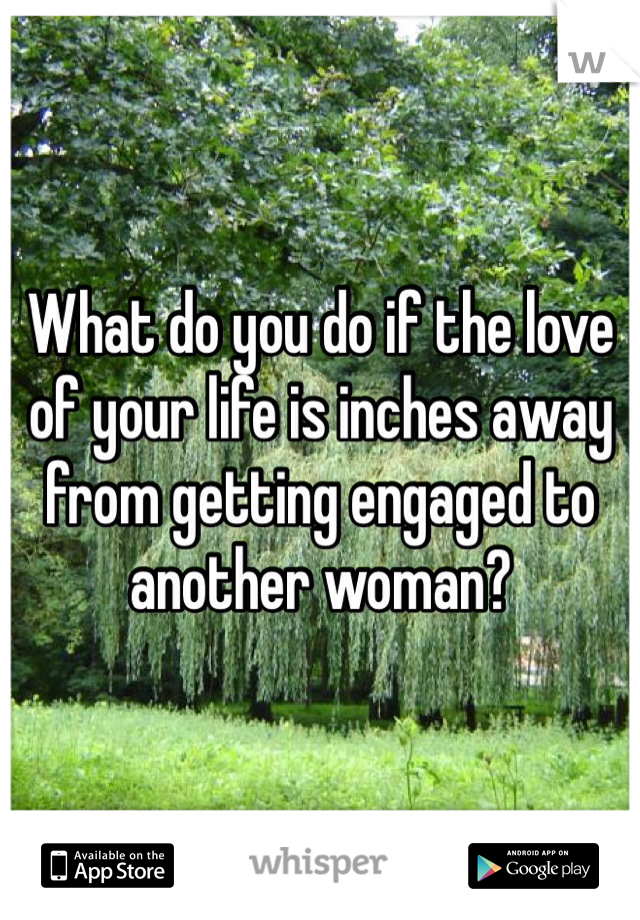 What do you do if the love of your life is inches away from getting engaged to another woman?