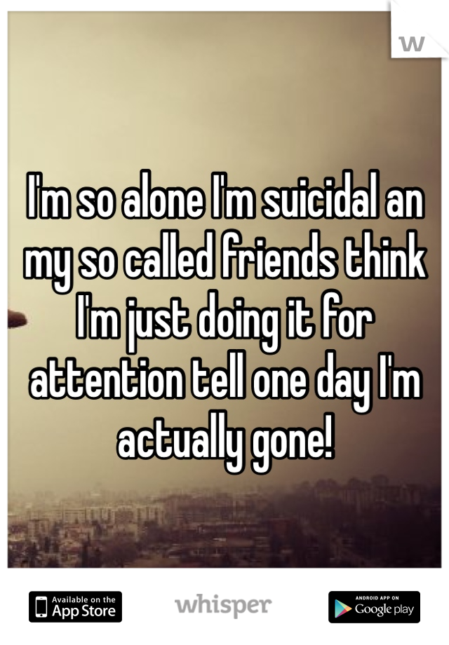 I'm so alone I'm suicidal an my so called friends think I'm just doing it for attention tell one day I'm actually gone!