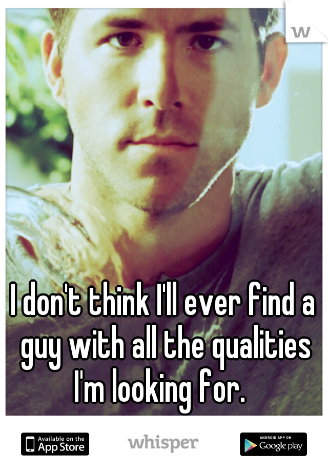 I don't think I'll ever find a guy with all the qualities I'm looking for.