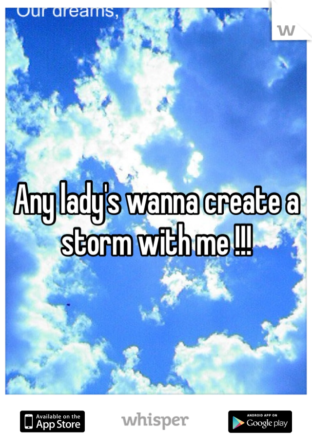 Any lady's wanna create a storm with me !!!