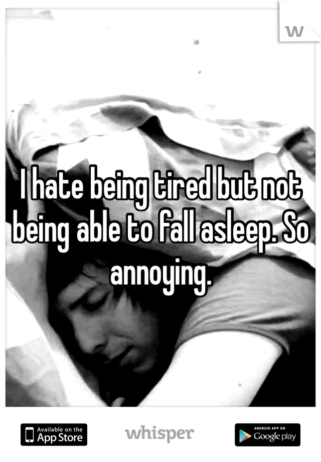 I hate being tired but not being able to fall asleep. So annoying.