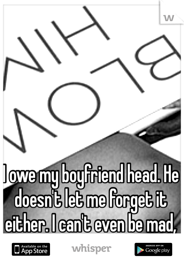 I owe my boyfriend head. He doesn't let me forget it either. I can't even be mad, he deserves it.