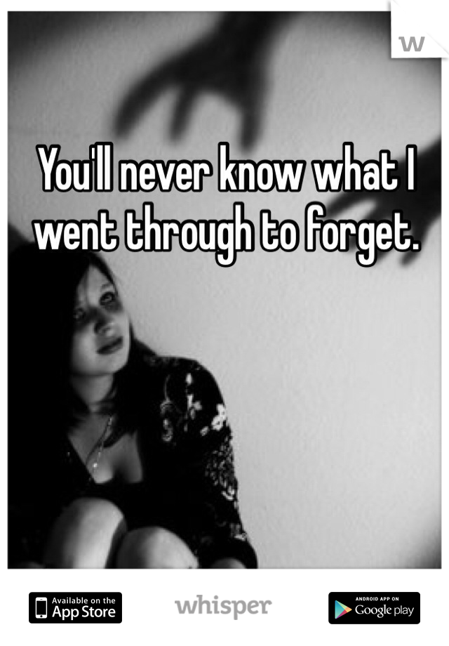 You'll never know what I went through to forget.