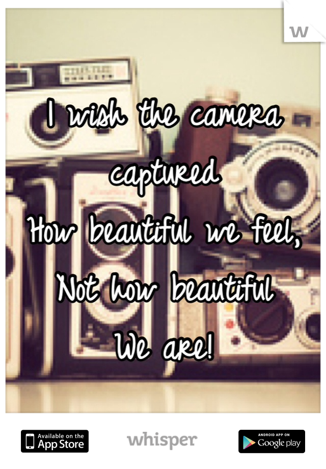 I wish the camera captured  How beautiful we feel, Not how beautiful We are!