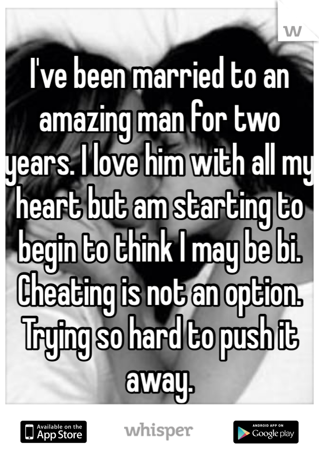 I've been married to an amazing man for two years. I love him with all my heart but am starting to begin to think I may be bi. Cheating is not an option. Trying so hard to push it away.