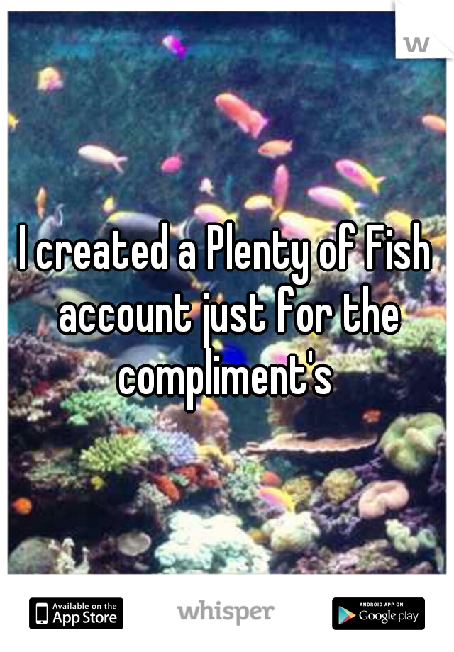 I created a Plenty of Fish account just for the compliment's