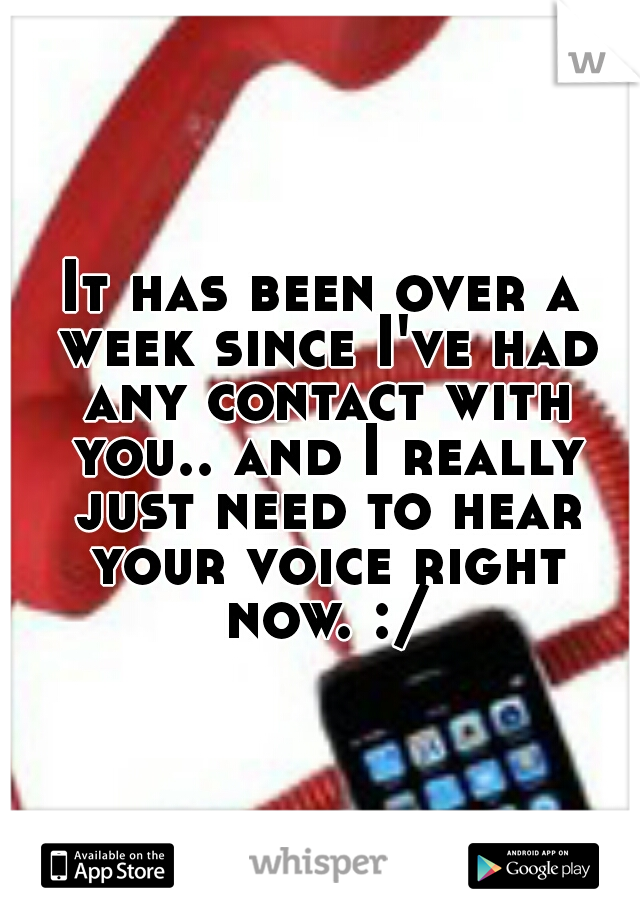 It has been over a week since I've had any contact with you.. and I really just need to hear your voice right now. :/