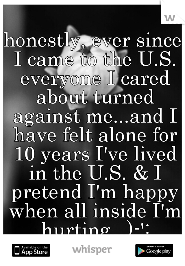 honestly, ever since I came to the U.S. everyone I cared about turned against me...and I have felt alone for 10 years I've lived in the U.S. & I pretend I'm happy when all inside I'm hurting...)-':