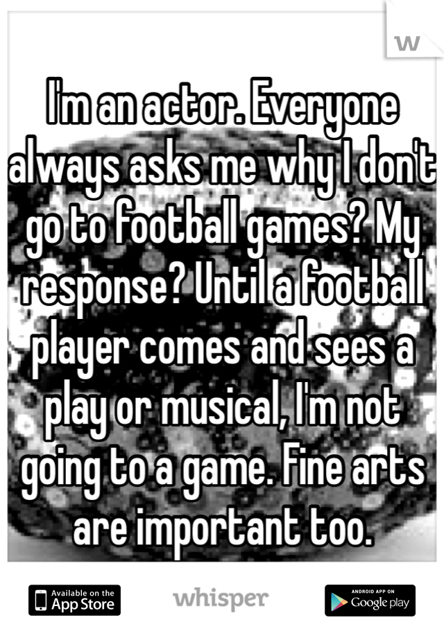 I'm an actor. Everyone always asks me why I don't go to football games? My response? Until a football player comes and sees a play or musical, I'm not going to a game. Fine arts are important too.