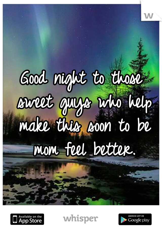 Good night to those sweet guys who help make this soon to be mom feel better.