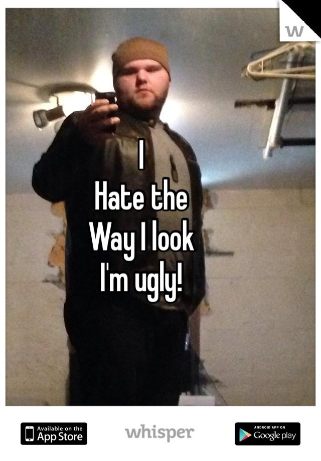 I Hate the  Way I look I'm ugly!