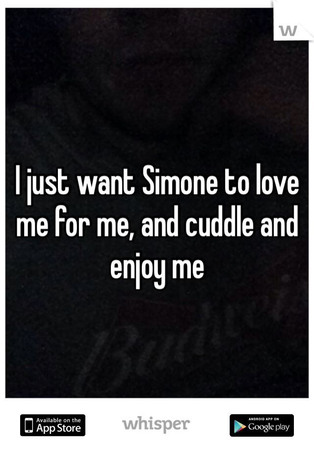 I just want Simone to love me for me, and cuddle and enjoy me