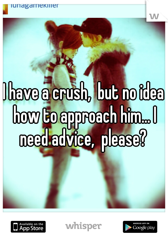 I have a crush,  but no idea how to approach him... I need advice,  please?