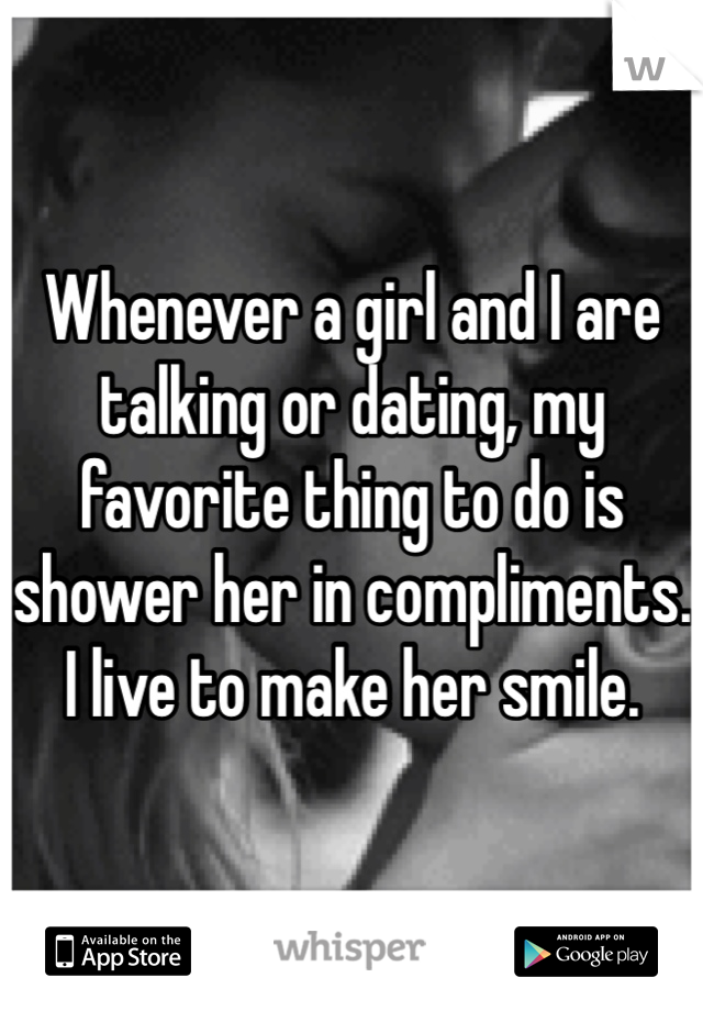 Whenever a girl and I are talking or dating, my favorite thing to do is shower her in compliments. I live to make her smile.