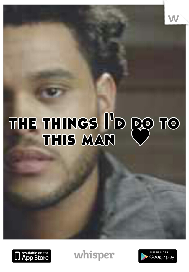 the things I'd do to this man  ♥