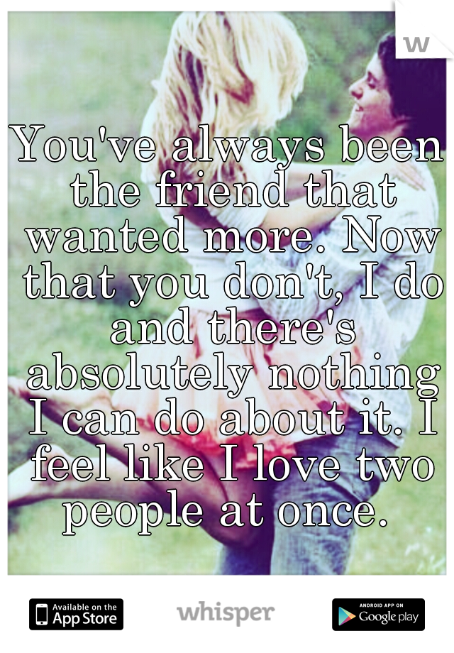 You've always been the friend that wanted more. Now that you don't, I do and there's absolutely nothing I can do about it. I feel like I love two people at once.