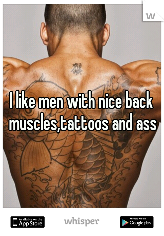 I like men with nice back muscles,tattoos and ass