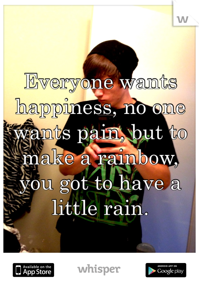 Everyone wants happiness, no one wants pain, but to make a rainbow, you got to have a little rain.