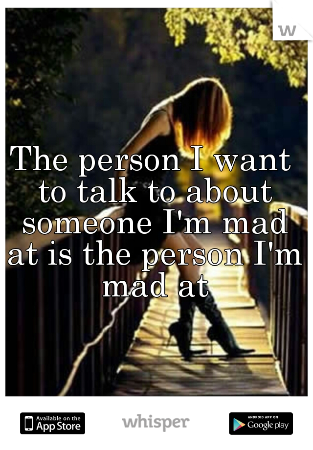 The person I want to talk to about someone I'm mad at is the person I'm mad at