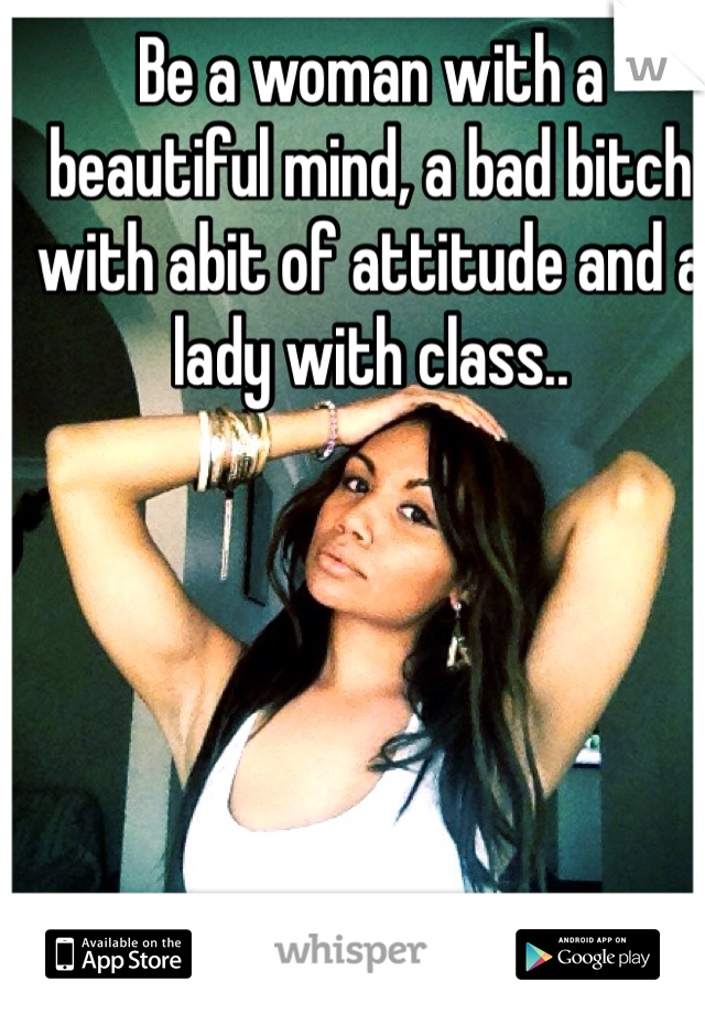 Be a woman with a beautiful mind, a bad bitch with abit of attitude and a lady with class..
