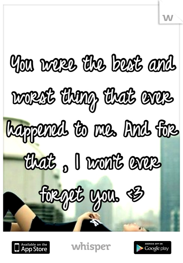 You were the best and worst thing that ever happened to me. And for that , I won't ever forget you. <3