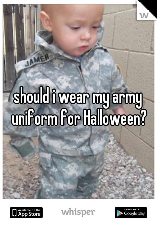 should i wear my army uniform for Halloween?
