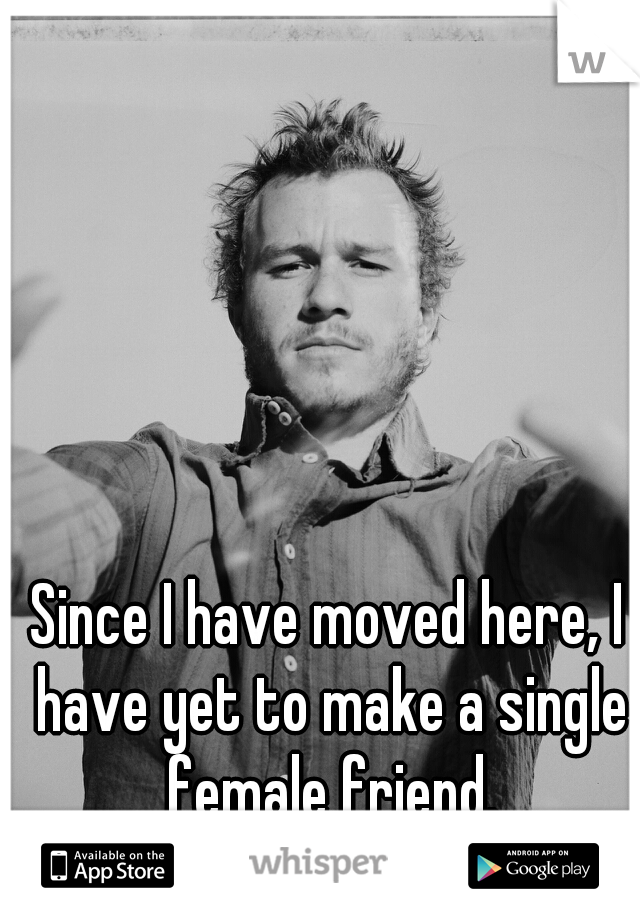 Since I have moved here, I have yet to make a single female friend.