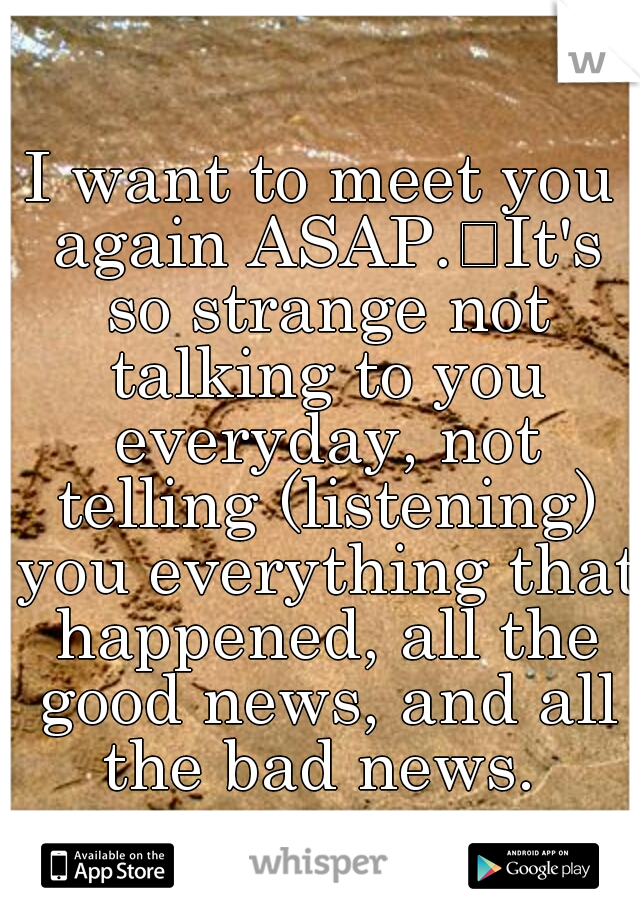I want to meet you again ASAP. It's so strange not talking to you everyday, not telling (listening) you everything that happened, all the good news, and all the bad news.
