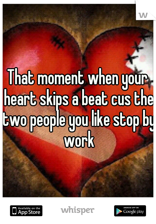 That moment when your heart skips a beat cus the two people you like stop by work