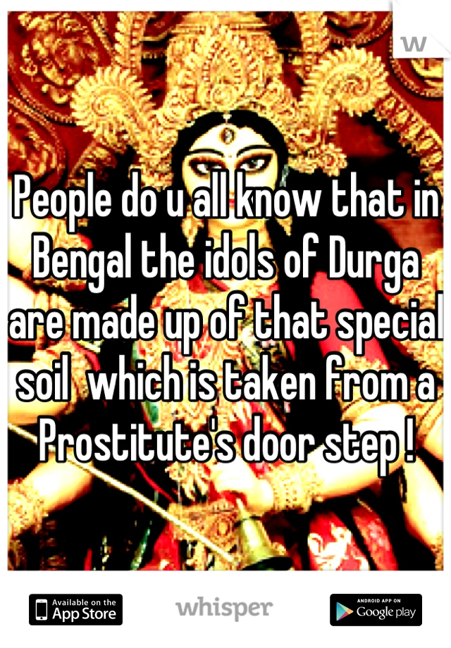 People do u all know that in Bengal the idols of Durga are made up of that special  soil  which is taken from a Prostitute's door step !