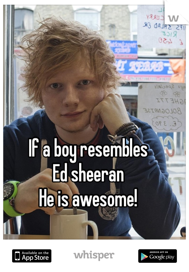 If a boy resembles Ed sheeran  He is awesome!