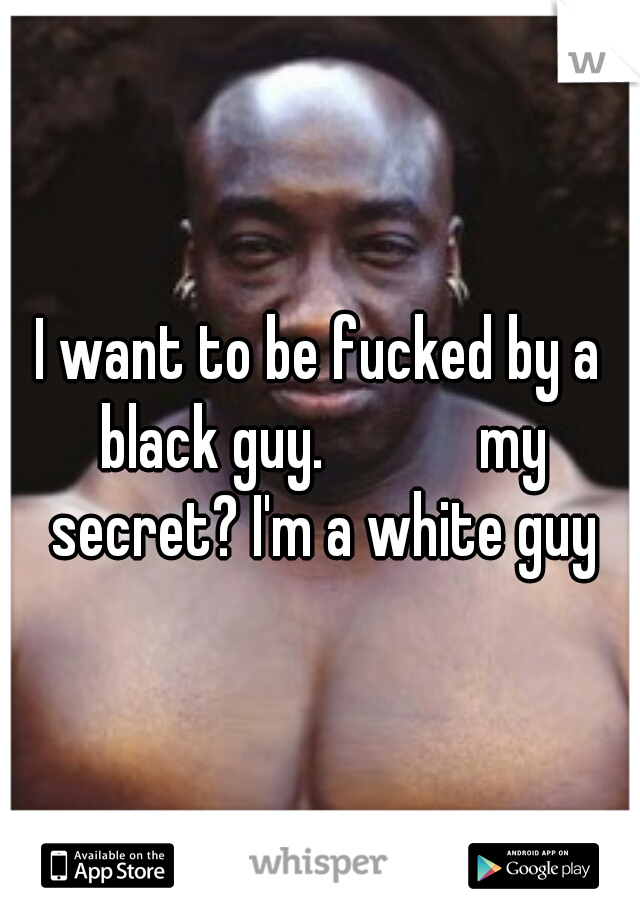 I want to be fucked by a black guy.            my secret? I'm a white guy