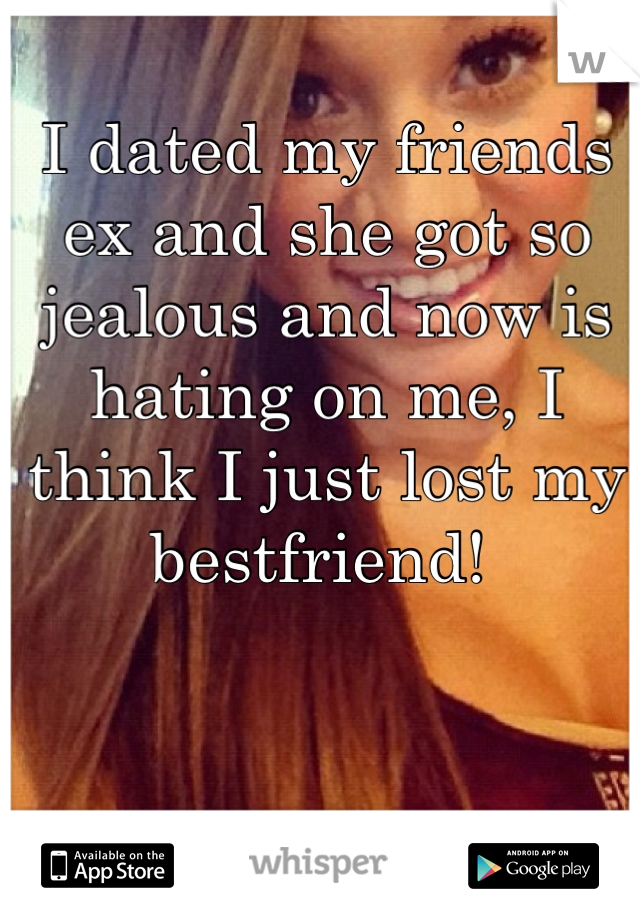I dated my friends ex and she got so jealous and now is hating on me, I think I just lost my bestfriend!