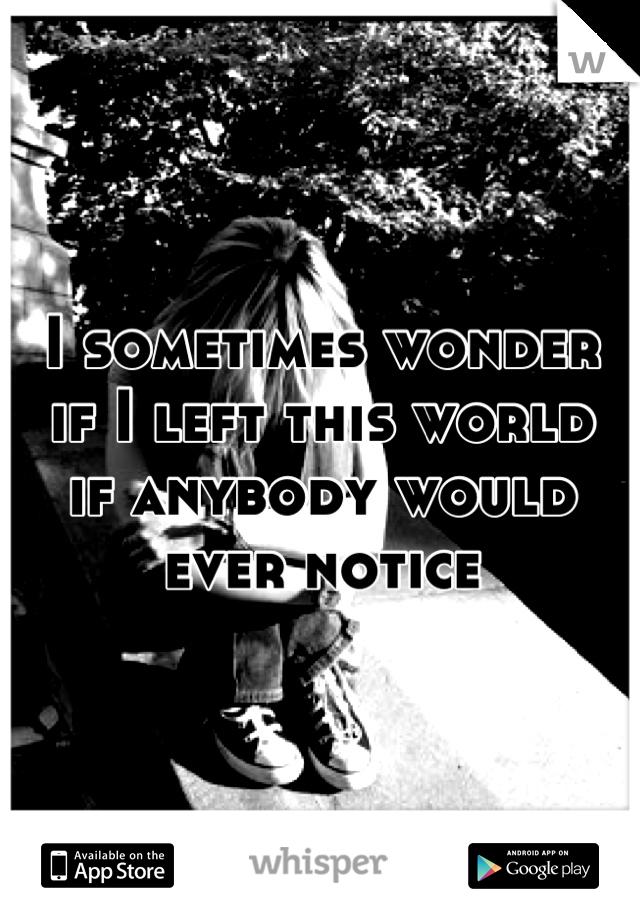 I sometimes wonder if I left this world if anybody would ever notice
