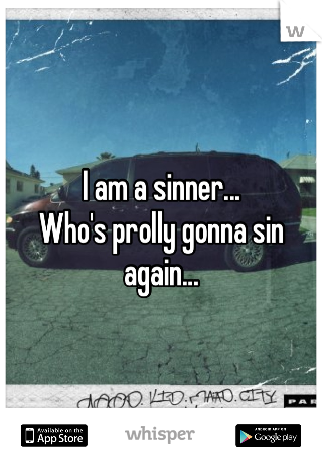 I am a sinner... Who's prolly gonna sin again...