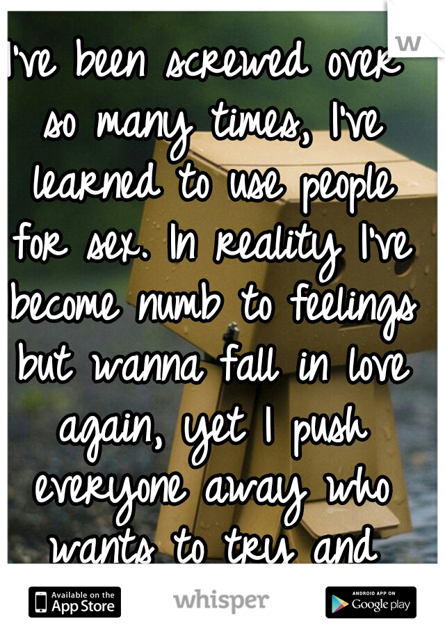 I've been screwed over so many times, I've learned to use people for sex. In reality I've become numb to feelings but wanna fall in love again, yet I push everyone away who wants to try and change it.