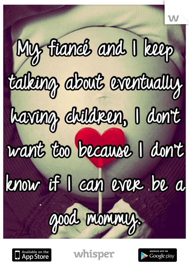 My fiancé and I keep talking about eventually having children, I don't want too because I don't know if I can ever be a good mommy.
