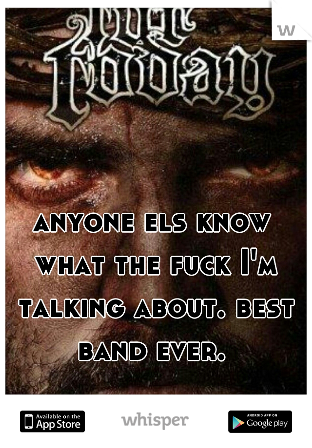 anyone els know what the fuck I'm talking about. best band ever.