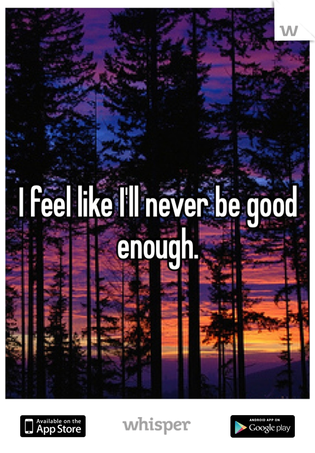 I feel like I'll never be good enough.