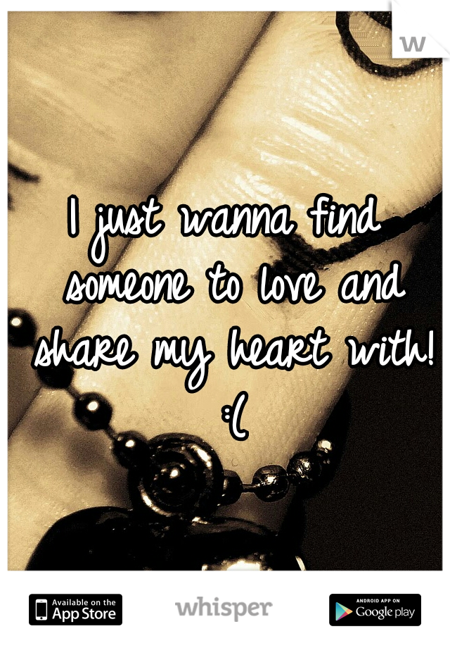 I just wanna find someone to love and share my heart with! :(