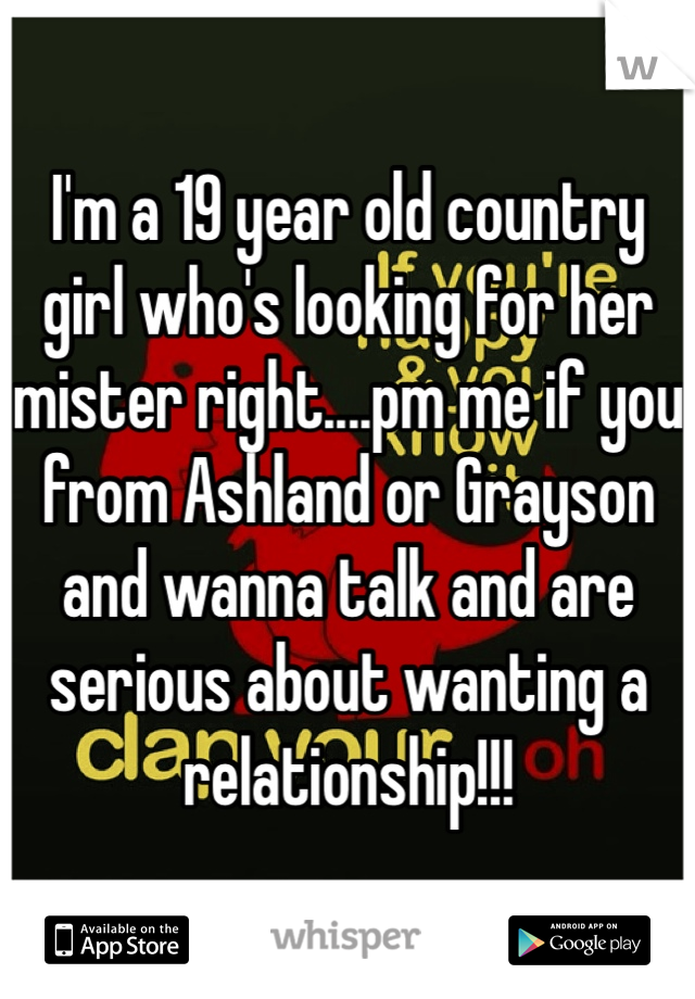 I'm a 19 year old country girl who's looking for her mister right....pm me if you from Ashland or Grayson and wanna talk and are serious about wanting a relationship!!!