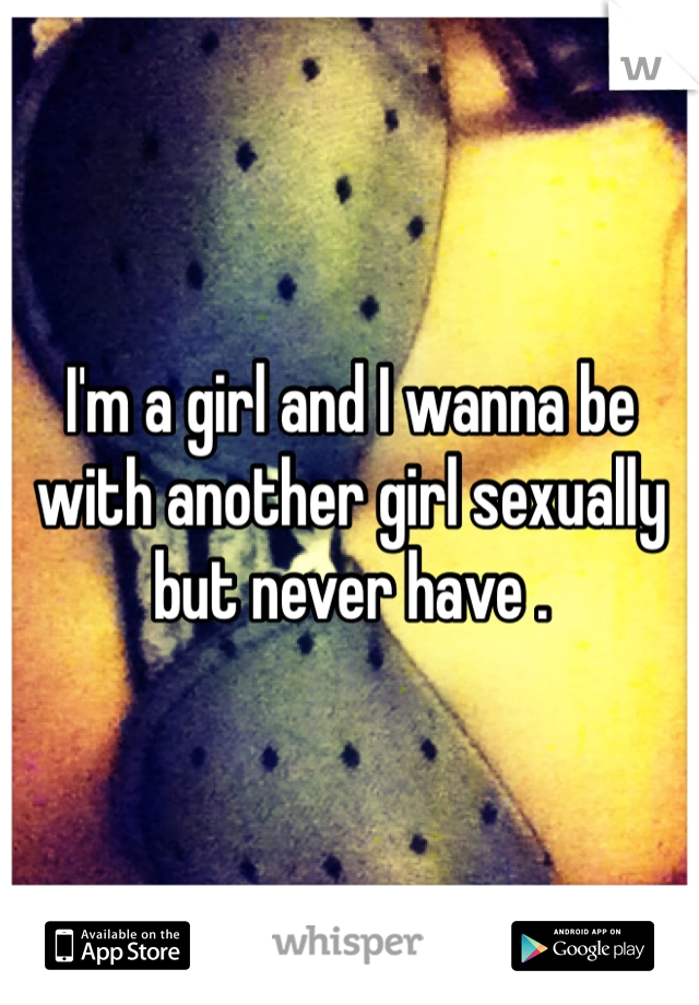 I'm a girl and I wanna be with another girl sexually but never have .