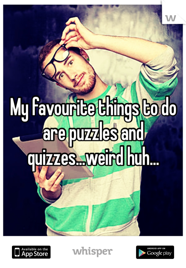 My favourite things to do are puzzles and quizzes...weird huh...